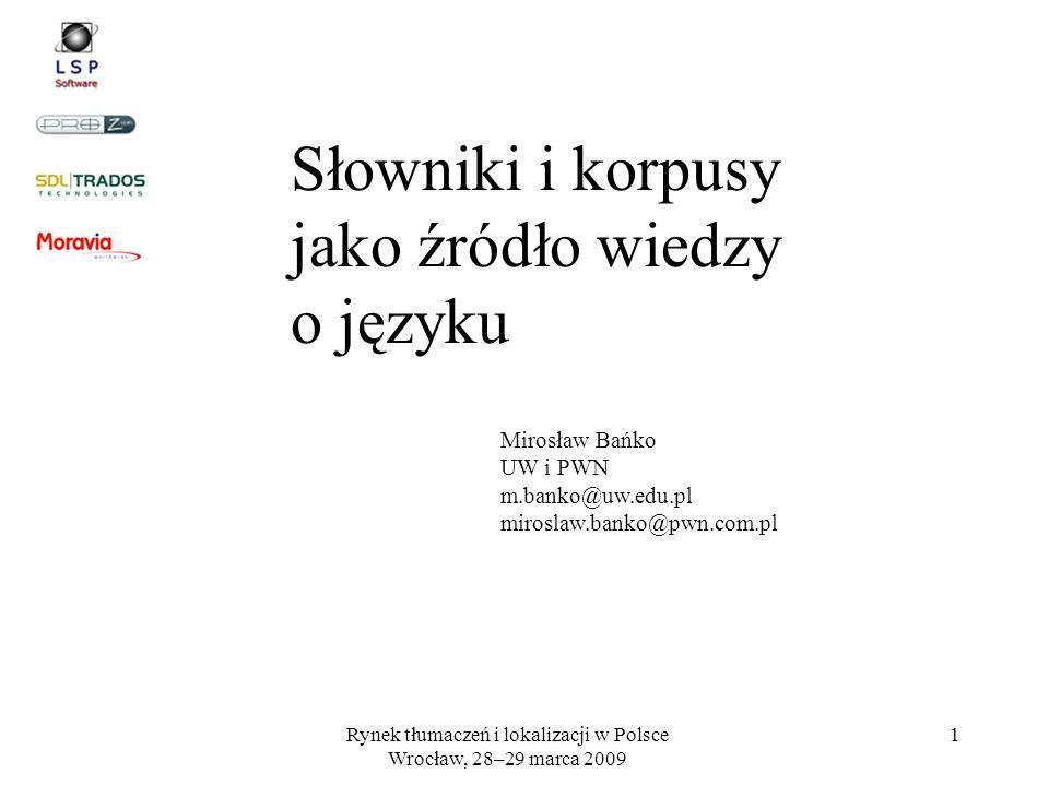 Rynek tłumaczeń i lokalizacji w Polsce Wrocław, 28–29 marca 2009 1 Słowniki i korpusy jako źródło wiedzy o języku Mirosław Bańko UW i PWN m.banko@uw.e