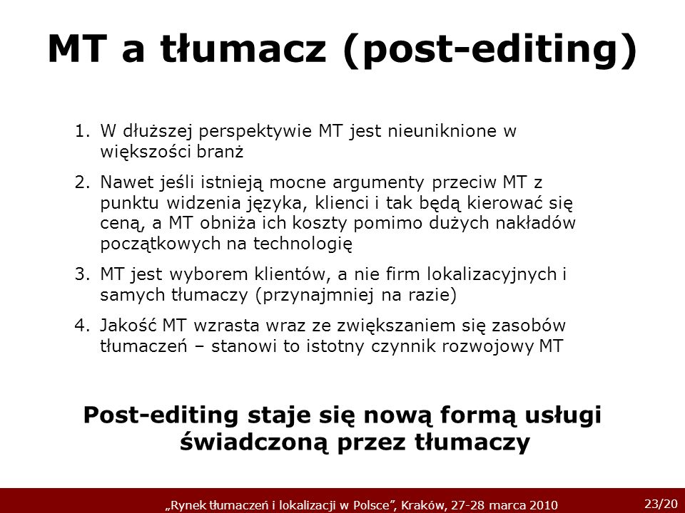 23/20 Rynek tłumaczeń i lokalizacji w Polsce, Kraków, 27-28 marca 2010 MT a tłumacz (post-editing) 1.W dłuższej perspektywie MT jest nieuniknione w wi