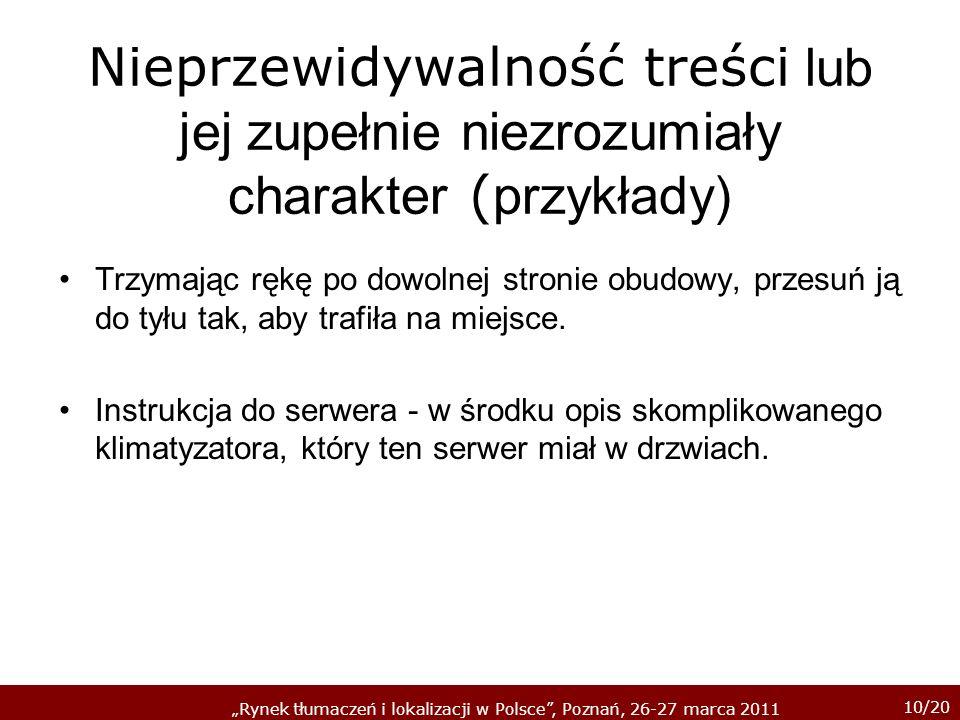 10/20 Rynek tłumaczeń i lokalizacji w Polsce, Poznań, 26-27 marca 2011 Nieprzewidywalność treści lub jej zupełnie niezrozumiały charakter ( przykłady) Trzymając rękę po dowolnej stronie obudowy, przesuń ją do tyłu tak, aby trafiła na miejsce.