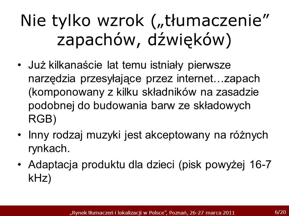 6/20 Rynek tłumaczeń i lokalizacji w Polsce, Poznań, 26-27 marca 2011 Nie tylko wzrok (tłumaczenie zapachów, dźwięków) Już kilkanaście lat temu istniały pierwsze narzędzia przesyłające przez internet…zapach (komponowany z kilku składników na zasadzie podobnej do budowania barw ze składowych RGB) Inny rodzaj muzyki jest akceptowany na różnych rynkach.