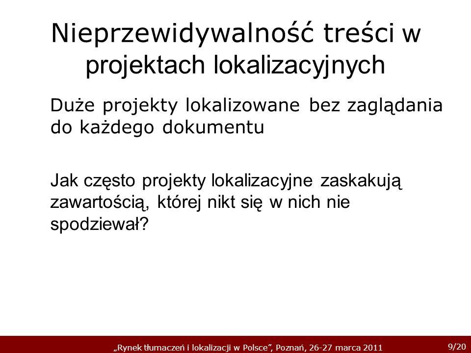 9/20 Rynek tłumaczeń i lokalizacji w Polsce, Poznań, 26-27 marca 2011 Nieprzewidywalność treści w projektach lokalizacyjnych D uże projekty lokalizowane bez zaglądania do każdego dokumentu Jak często projekty lokalizacyjne zaskakują zawartością, której nikt się w nich nie spodziewał?