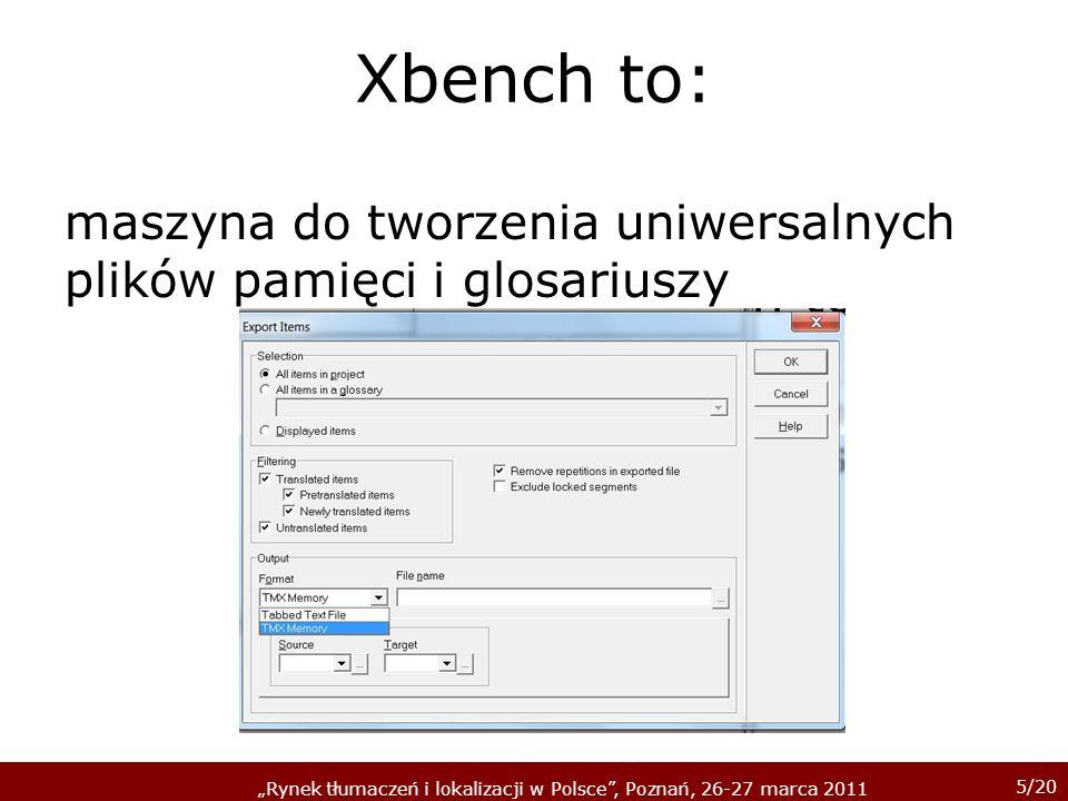 5/20 Rynek tłumaczeń i lokalizacji w Polsce, Poznań, 26-27 marca 2011 Xbench to: maszyna do tworzenia uniwersalnych plików pamięci i glosariuszy