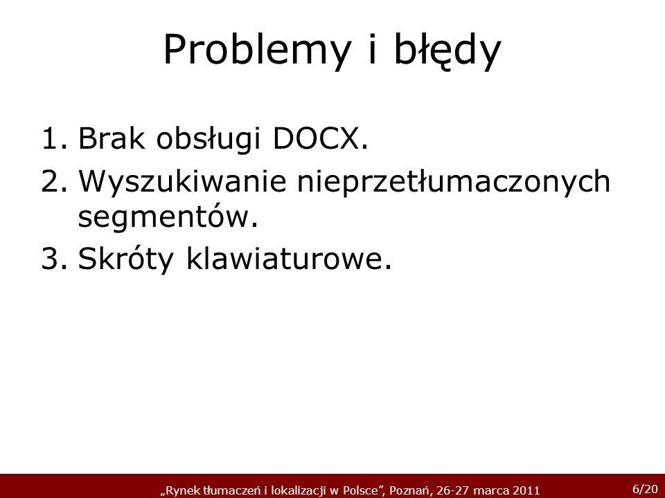 6/20 Rynek tłumaczeń i lokalizacji w Polsce, Poznań, 26-27 marca 2011 Problemy i błędy 1.Brak obsługi DOCX. 2.Wyszukiwanie nieprzetłumaczonych segment
