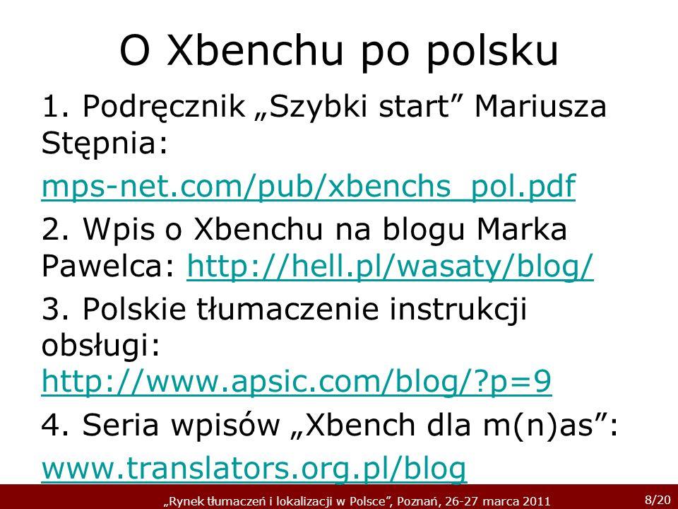8/20 Rynek tłumaczeń i lokalizacji w Polsce, Poznań, 26-27 marca 2011 O Xbenchu po polsku 1. Podręcznik Szybki start Mariusza Stępnia: mps-net.com/pub