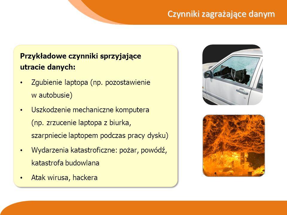 Czynniki zagrażające danym Przykładowe czynniki sprzyjające utracie danych: Zgubienie laptopa (np. pozostawienie w autobusie) Uszkodzenie mechaniczne