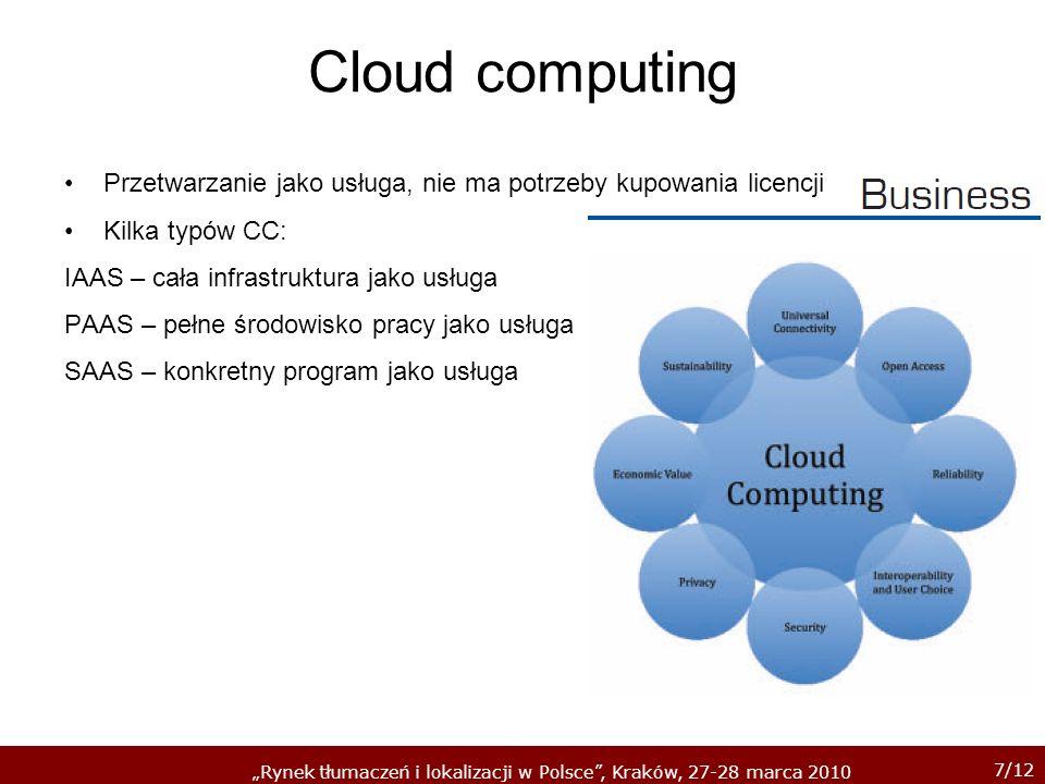 7/12 Rynek tłumaczeń i lokalizacji w Polsce, Kraków, 27-28 marca 2010 Cloud computing Przetwarzanie jako usługa, nie ma potrzeby kupowania licencji Kilka typów CC: IAAS – cała infrastruktura jako usługa PAAS – pełne środowisko pracy jako usługa SAAS – konkretny program jako usługa