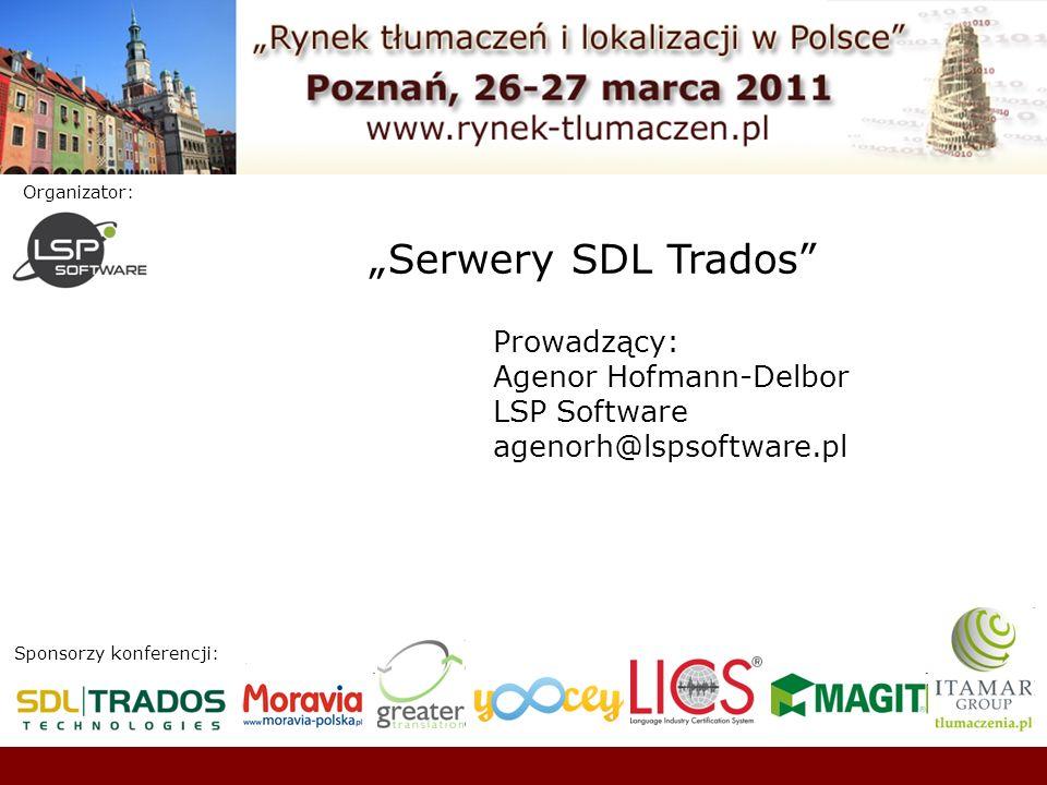 Sponsorzy konferencji: Organizator: Serwery SDL Trados Prowadzący: Agenor Hofmann-Delbor LSP Software agenorh@lspsoftware.pl