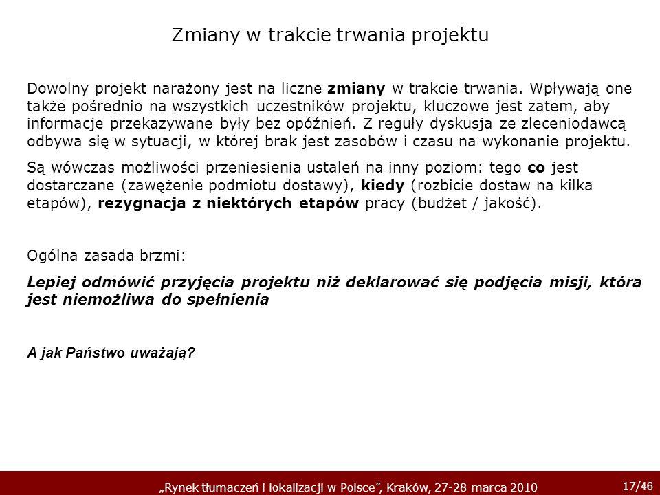 17/ 46 Rynek tłumaczeń i lokalizacji w Polsce, Kraków, 27-28 marca 2010 Dowolny projekt narażony jest na liczne zmiany w trakcie trwania. Wpływają one