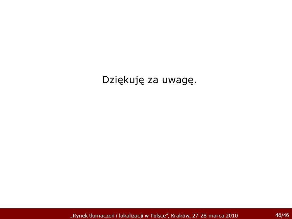46/ 46 Rynek tłumaczeń i lokalizacji w Polsce, Kraków, 27-28 marca 2010 Dziękuję za uwagę.