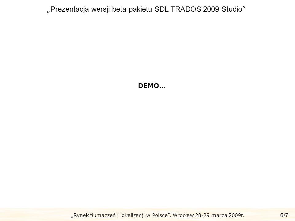 Rynek tłumaczeń i lokalizacji w Polsce, Wrocław 28-29 marca 2009r. Prezentacja wersji beta pakietu SDL TRADOS 2009 Studio 6/7 DEMO…