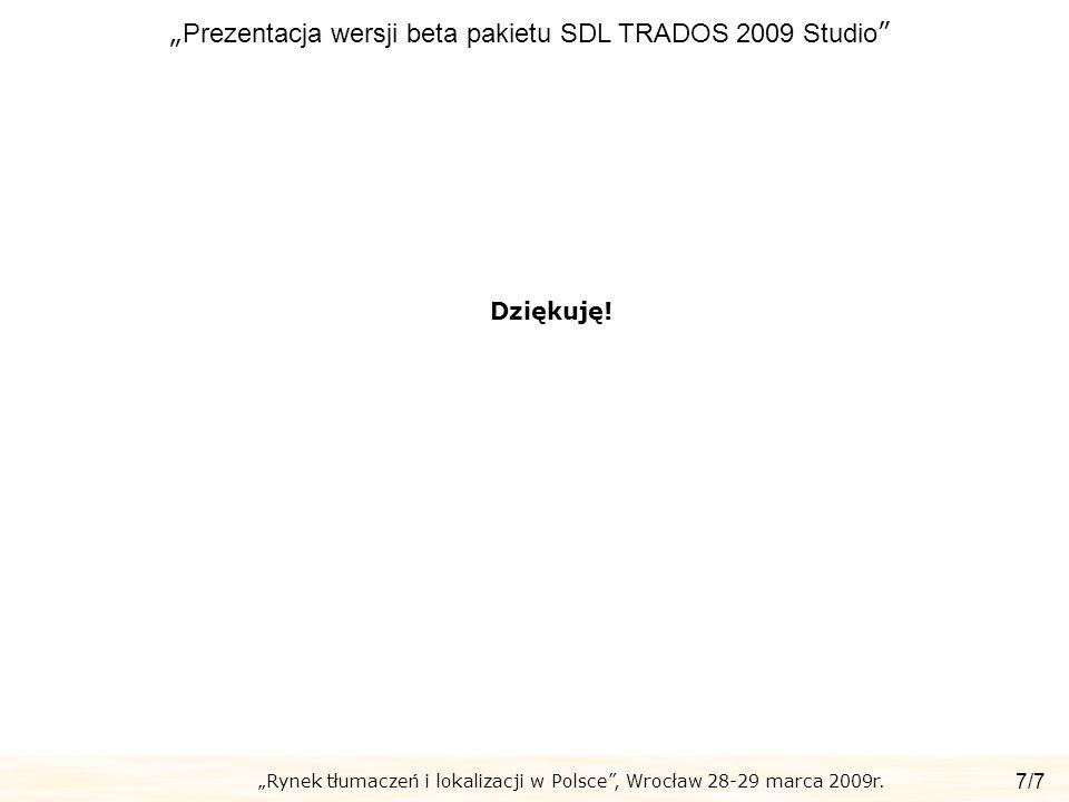Rynek tłumaczeń i lokalizacji w Polsce, Wrocław 28-29 marca 2009r. Prezentacja wersji beta pakietu SDL TRADOS 2009 Studio 7/7 Dziękuję!