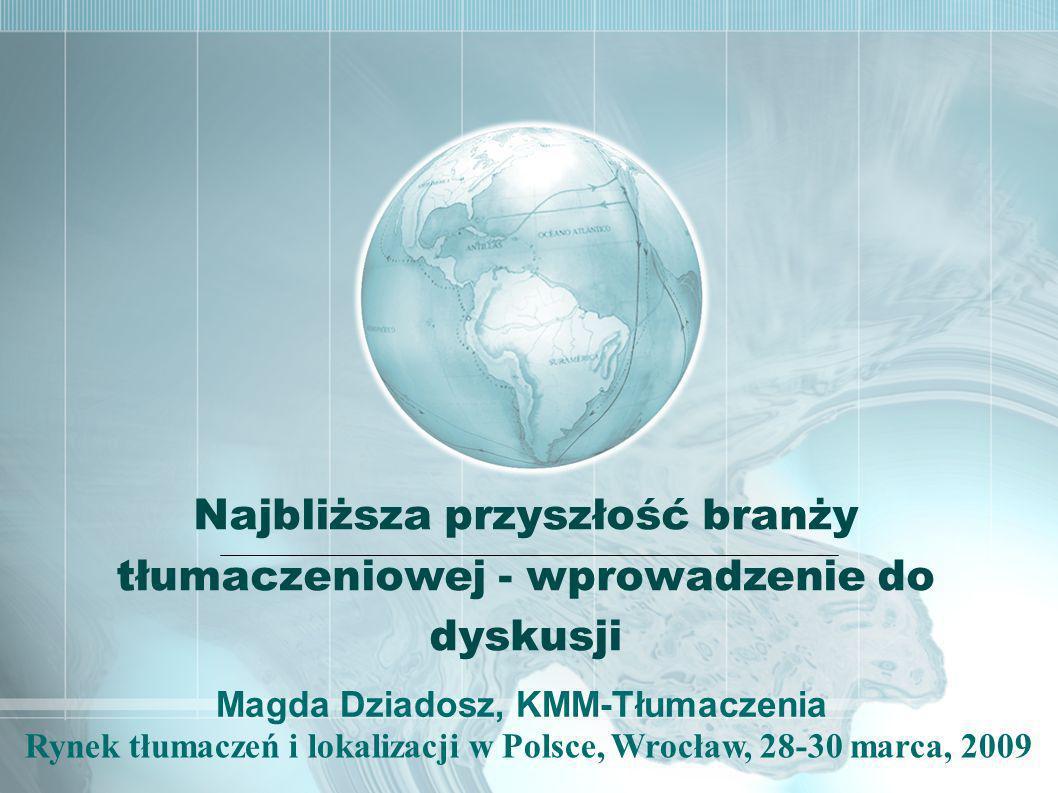 Rynek tłumaczeń i lokalizacji w Polsce, Wrocław, 28-30 marca, 2009 Najbliższa przyszłość branży tłumaczeniowej - wprowadzenie do dyskusji Magda Dziadosz, KMM-Tłumaczenia