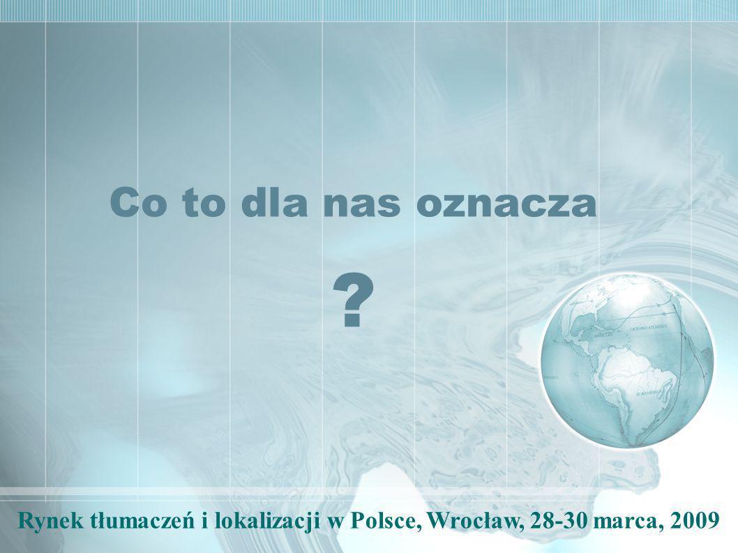 Rynek tłumaczeń i lokalizacji w Polsce, Wrocław, 28-30 marca, 2009 Co to dla nas oznacza