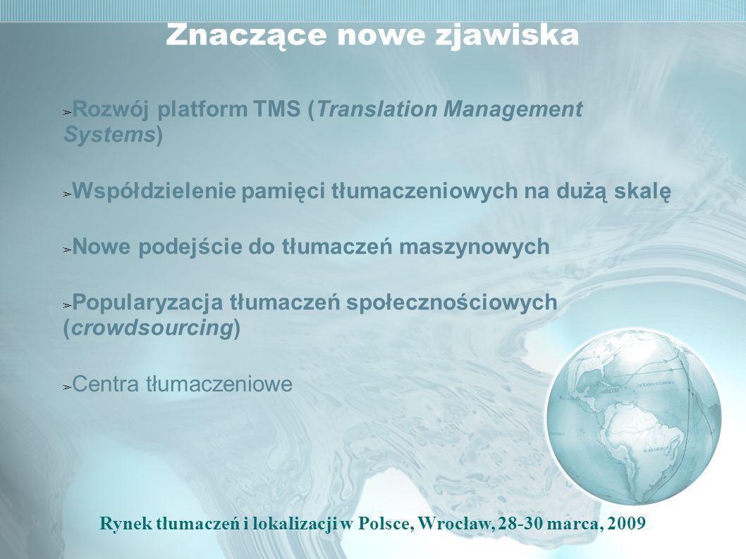 Rynek tłumaczeń i lokalizacji w Polsce, Wrocław, 28-30 marca, 2009 Znaczące nowe zjawiska Rozwój platform TMS (Translation Management Systems) Współdzielenie pamięci tłumaczeniowych na dużą skalę Nowe podejście do tłumaczeń maszynowych Popularyzacja tłumaczeń społecznościowych (crowdsourcing) Centra tłumaczeniowe