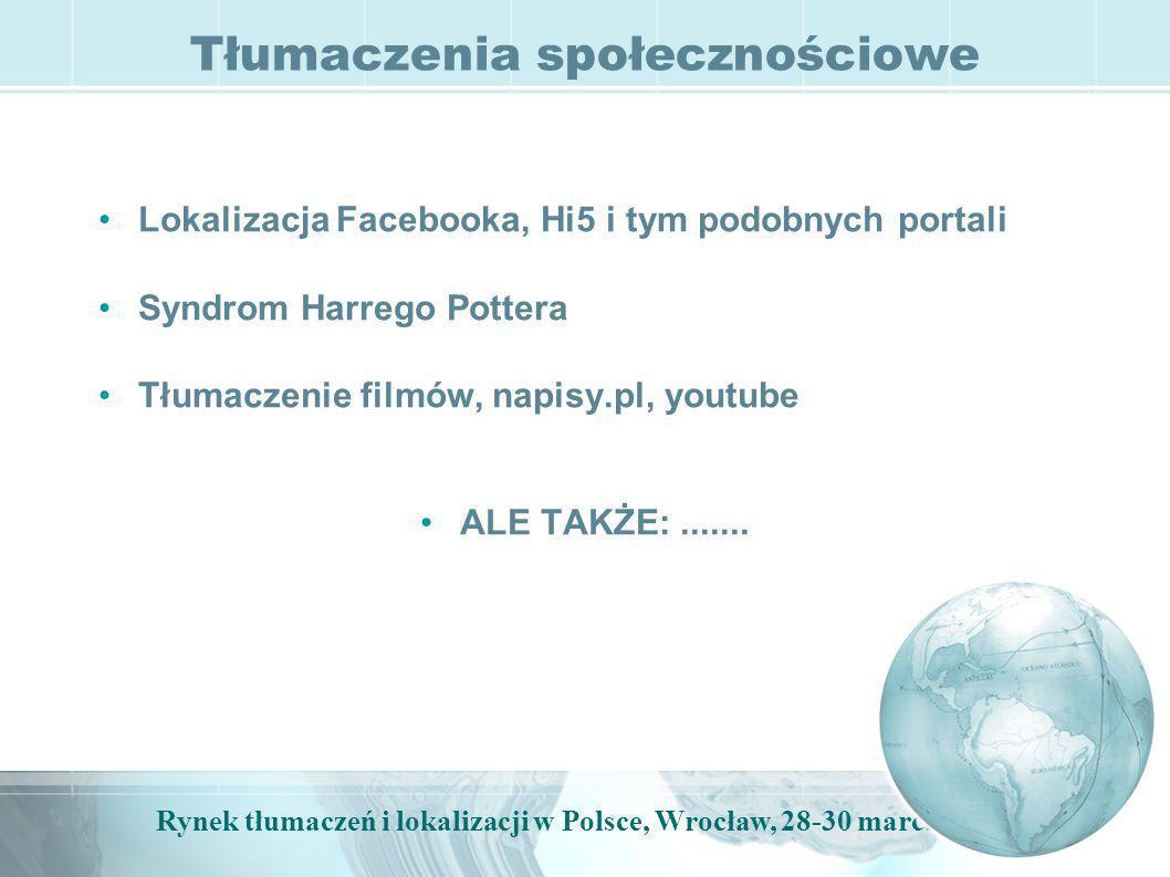 Rynek tłumaczeń i lokalizacji w Polsce, Wrocław, 28-30 marca, 2009 Tłumaczenia społecznościowe Lokalizacja Facebooka, Hi5 i tym podobnych portali Syndrom Harrego Pottera Tłumaczenie filmów, napisy.pl, youtube ALE TAKŻE:.......