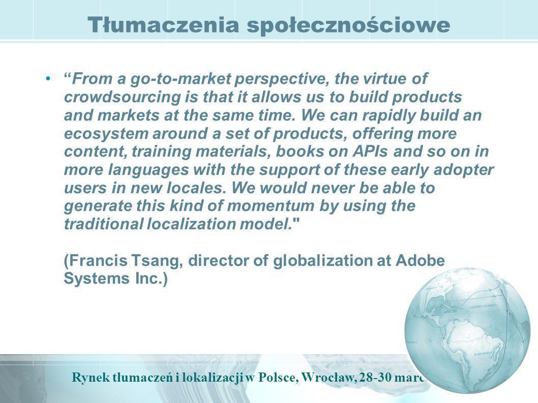 Rynek tłumaczeń i lokalizacji w Polsce, Wrocław, 28-30 marca, 2009 Centra tłumaczeniowe Wykorzystanie wszystkich elementów: człowiek, TM, MT i element społecznościowy Google Translation Center (na razie niedostępne): –platforma umożliwiająca uzyskanie tłumaczenia tekstu za darmo lub za pieniądze; –tłumacz (za wynagrodzenie lub za darmo) + TM + MT; –efekt końcowy wraca do bazy danych