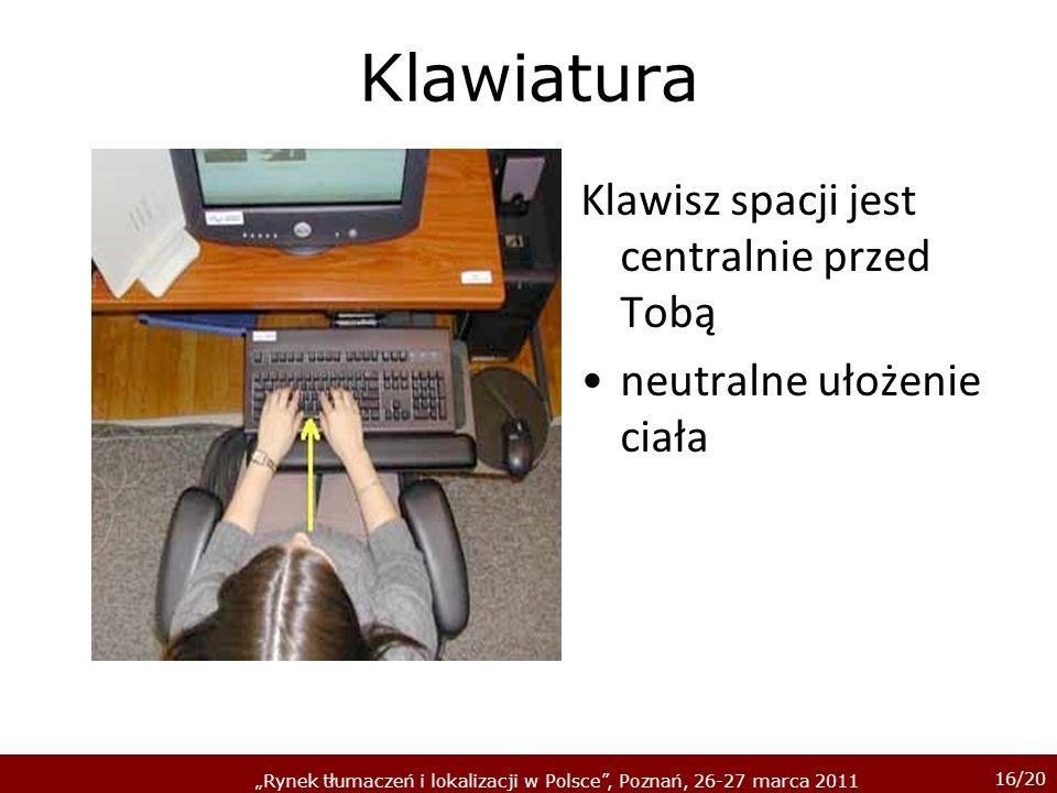 16/20 Rynek tłumaczeń i lokalizacji w Polsce, Poznań, 26-27 marca 2011 Klawiatura Klawisz spacji jest centralnie przed Tobą neutralne ułożenie ciała