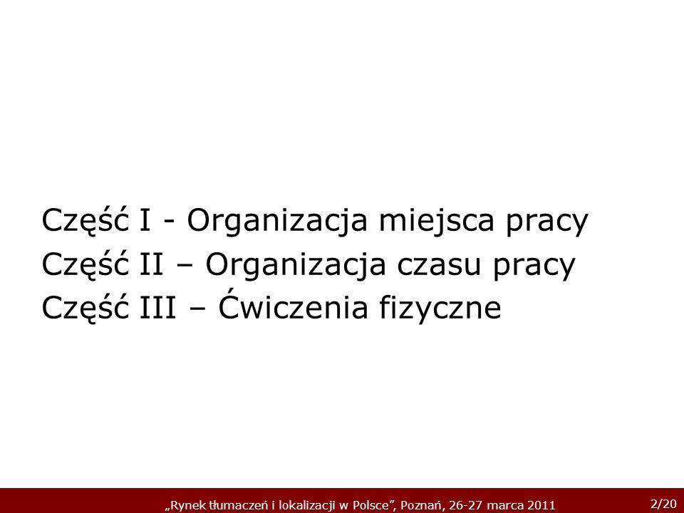 2/20 Rynek tłumaczeń i lokalizacji w Polsce, Poznań, 26-27 marca 2011 Część I - Organizacja miejsca pracy Część II – Organizacja czasu pracy Część III