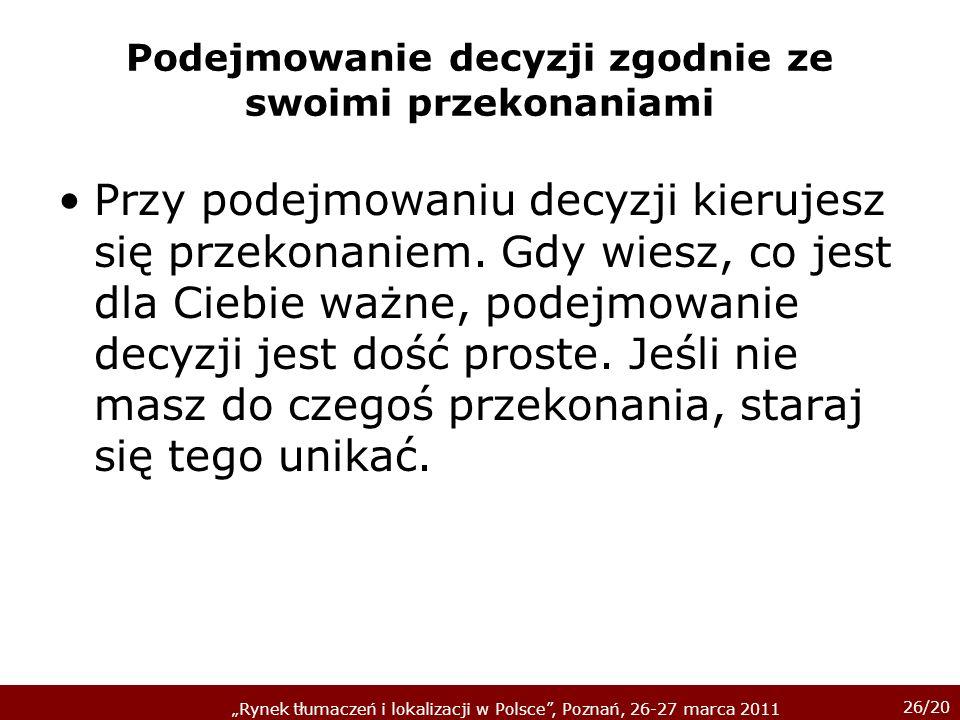 26/20 Rynek tłumaczeń i lokalizacji w Polsce, Poznań, 26-27 marca 2011 Podejmowanie decyzji zgodnie ze swoimi przekonaniami Przy podejmowaniu decyzji