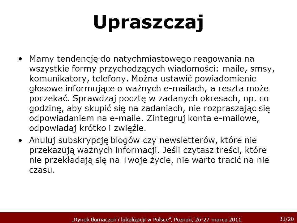 31/20 Rynek tłumaczeń i lokalizacji w Polsce, Poznań, 26-27 marca 2011 Upraszczaj Mamy tendencję do natychmiastowego reagowania na wszystkie formy prz