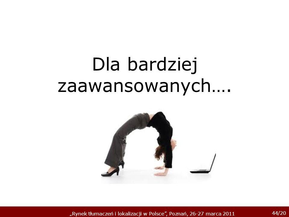 44/20 Rynek tłumaczeń i lokalizacji w Polsce, Poznań, 26-27 marca 2011 Dla bardziej zaawansowanych….