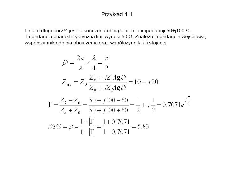 Przykład 1.1 Linia o długości λ/4 jest zakończona obciążeniem o impedancji 50+j100 Ω. Impedancja charakterystyczna linii wynosi 50 Ω. Znaleźć impedanc