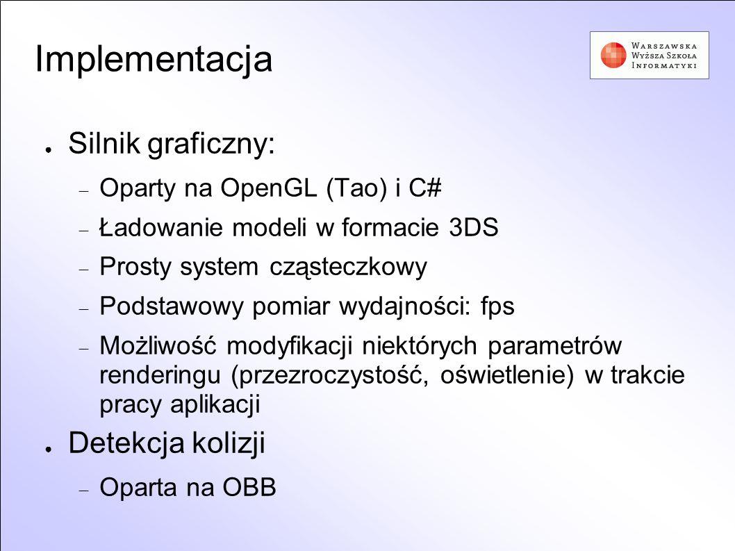 Implementacja Silnik graficzny: Oparty na OpenGL (Tao) i C# Ładowanie modeli w formacie 3DS Prosty system cząsteczkowy Podstawowy pomiar wydajności: f