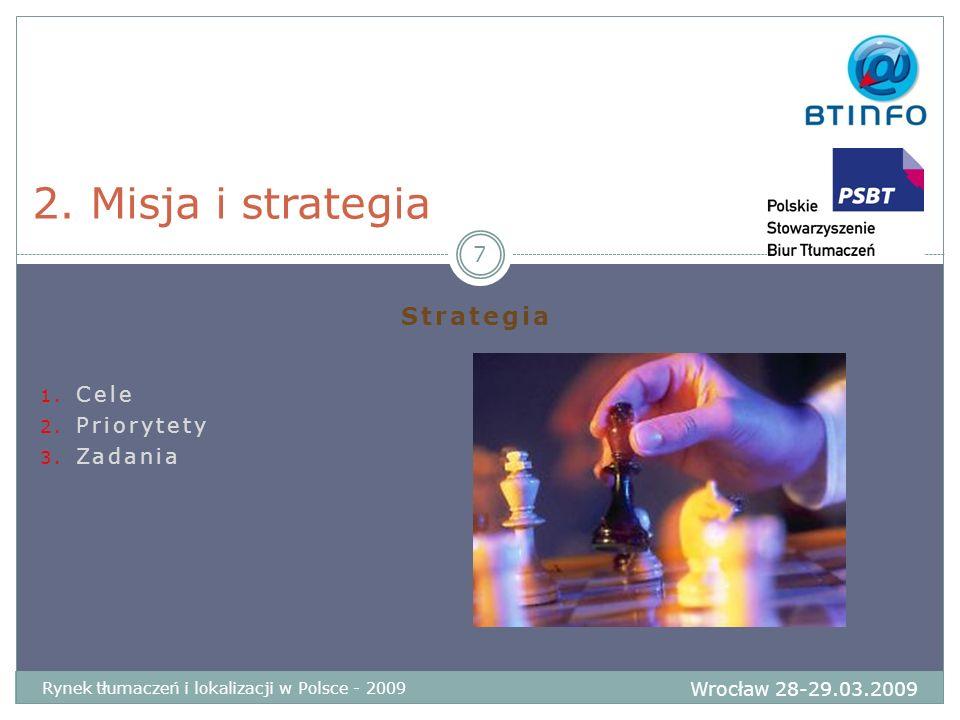 Strategia 1. Cele 2. Priorytety 3. Zadania 2. Misja i strategia Wrocław 28-29.03.2009 Rynek tłumaczeń i lokalizacji w Polsce - 2009 7