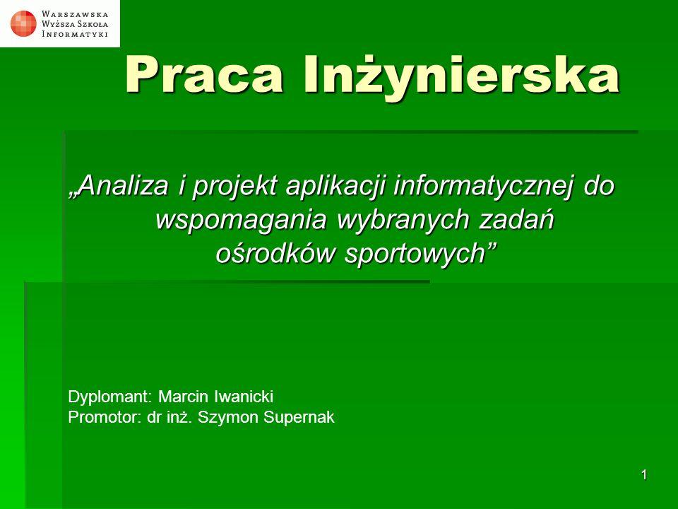 1 Praca Inżynierska Analiza i projekt aplikacji informatycznej do wspomagania wybranych zadań ośrodków sportowych Dyplomant: Marcin Iwanicki Promotor: