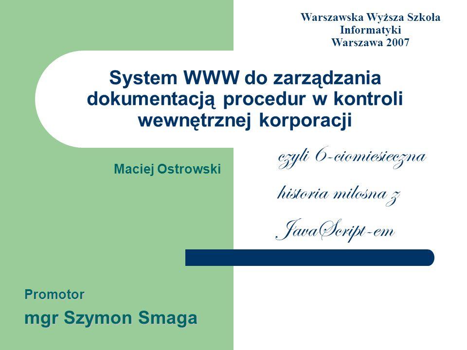System WWW do zarządzania dokumentacją procedur w kontroli wewnętrznej korporacji Maciej Ostrowski Promotor mgr Szymon Smaga Warszawska Wyższa Szkoła
