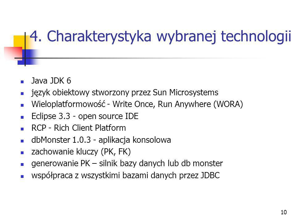 10 4. Charakterystyka wybranej technologii Java JDK 6 język obiektowy stworzony przez Sun Microsystems Wieloplatformowość - Write Once, Run Anywhere (