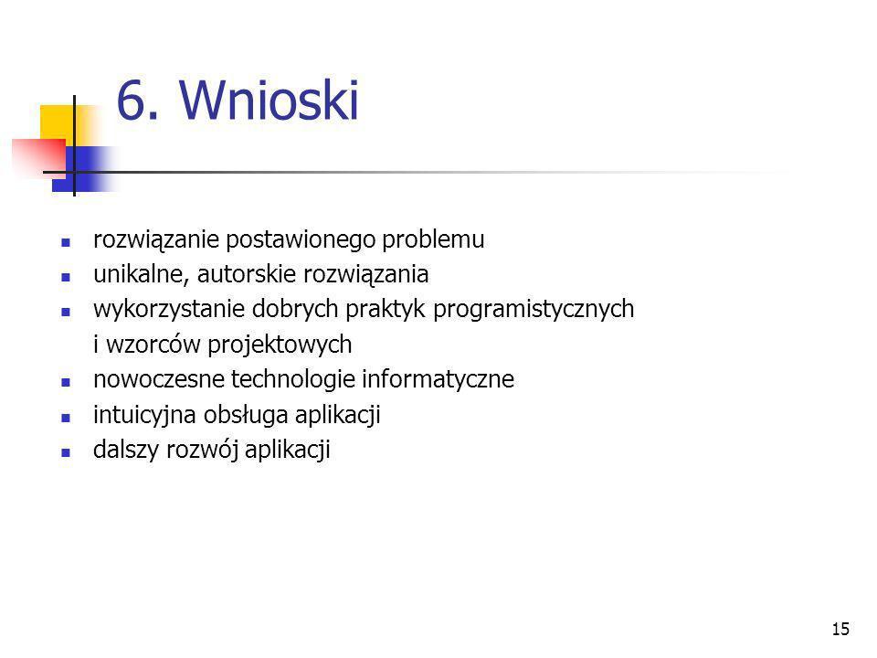 15 6. Wnioski rozwiązanie postawionego problemu unikalne, autorskie rozwiązania wykorzystanie dobrych praktyk programistycznych i wzorców projektowych