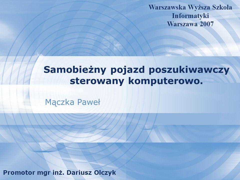 Samobieżny pojazd poszukiwawczy sterowany komputerowo. Mączka Paweł Warszawska Wyższa Szkoła Informatyki Warszawa 2007 Promotor mgr inż. Dariusz Olczy