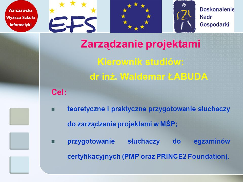 Realizowane przedmioty Podstawy zarządzania projektami Metodyka PMI (Project Management Institute) Zarządzanie harmonogramem i kosztami Zarządzanie ryzykiem i jakością Zarządzanie zamówieniami i kontraktami Zarządzanie zasobami ludzkimi Wykorzystanie narzędzi wspomagających zarządzanie projektami Metodyka PRINCE2 Inne metodyki zarządzania projektami (MSF, APM, SixSigma) Zarządzanie projektami a Unia Europejska Walidacja i ocena projektów Konsultacje dyplomowe Warszawska Wyższa Szkoła Informatyki