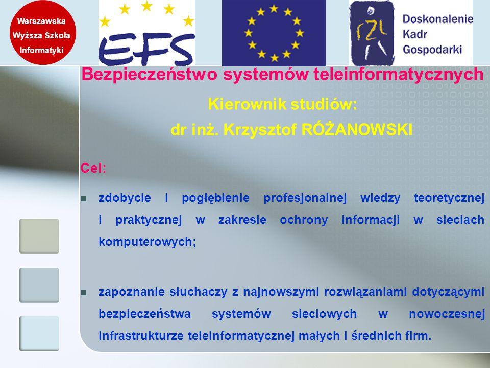 Bezpieczeństwo systemów teleinformatycznych Kierownik studiów: dr inż. Krzysztof RÓŻANOWSKI Cel: zdobycie i pogłębienie profesjonalnej wiedzy teoretyc