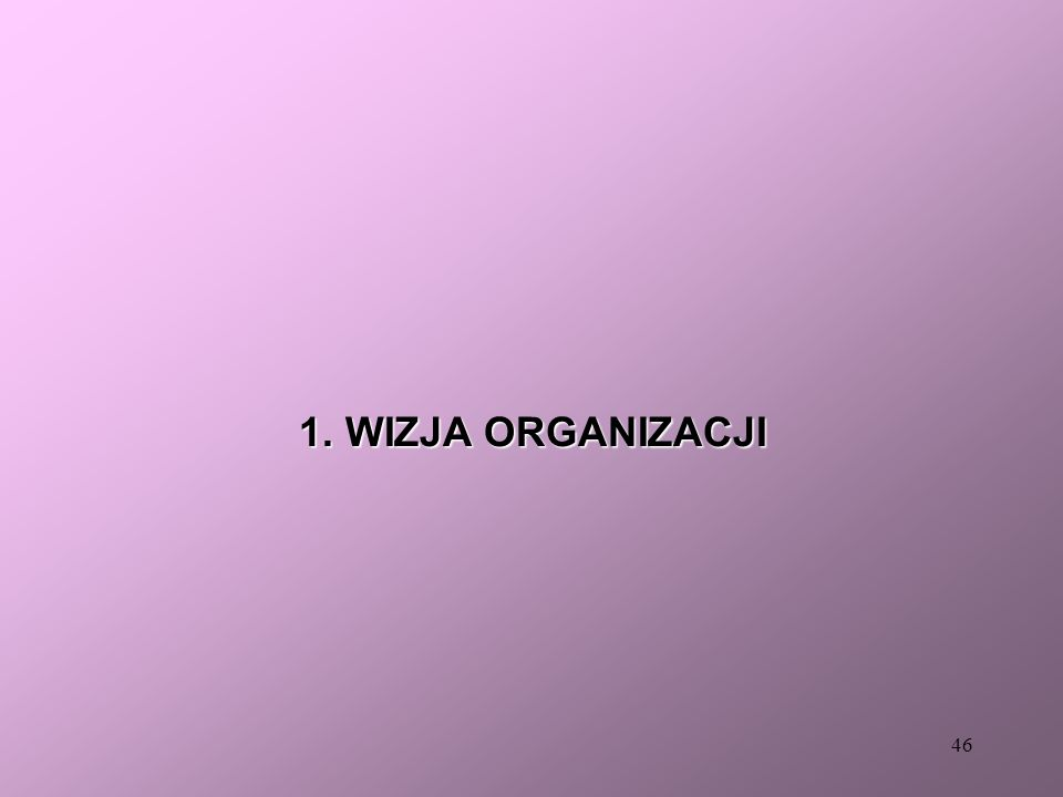 45 WIZJA MISJA CEL STRATEGICZNY CEL STR No 1. CEL STR No 2. CEL STR No 3. PLAN STRATEGICZNY WARIANT STR No 1. WARIANT STR No 2. WARIANT STR No 3.
