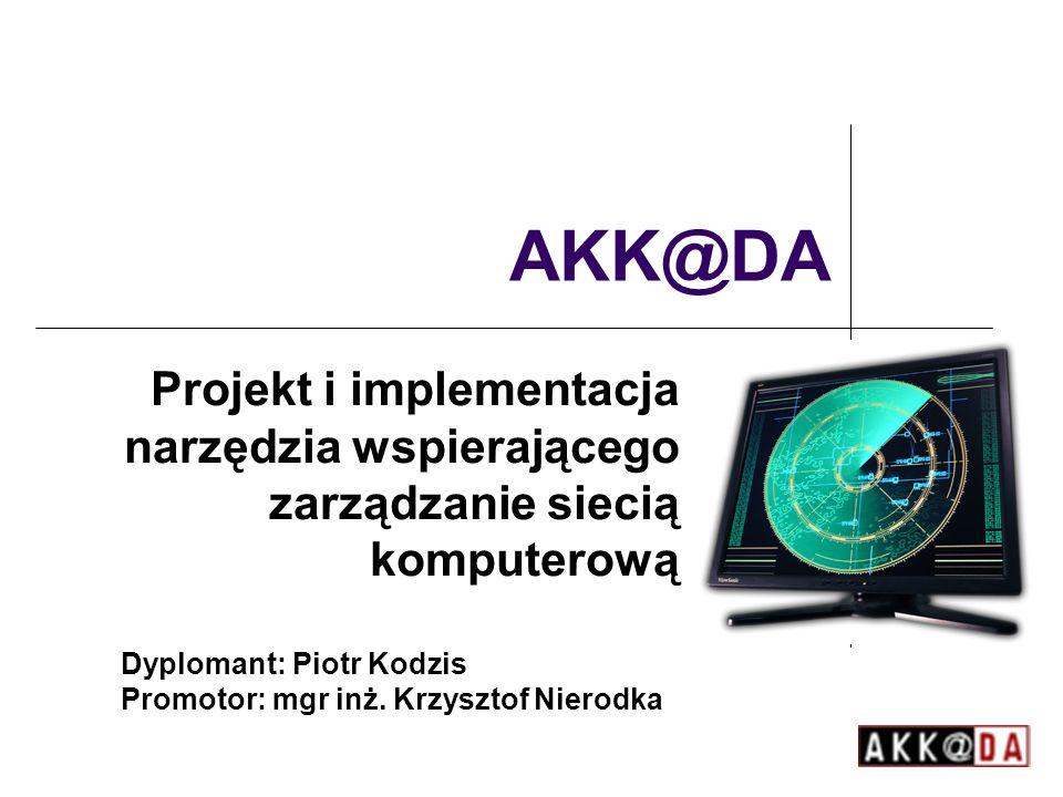 AKK@DA Projekt i implementacja narzędzia wspierającego zarządzanie siecią komputerową Dyplomant: Piotr Kodzis Promotor: mgr inż.