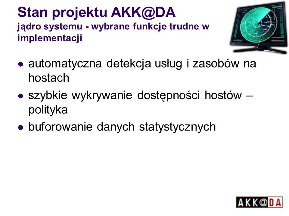 Stan projektu AKK@DA jądro systemu - wybrane funkcje trudne w implementacji automatyczna detekcja usług i zasobów na hostach szybkie wykrywanie dostępności hostów – polityka buforowanie danych statystycznych
