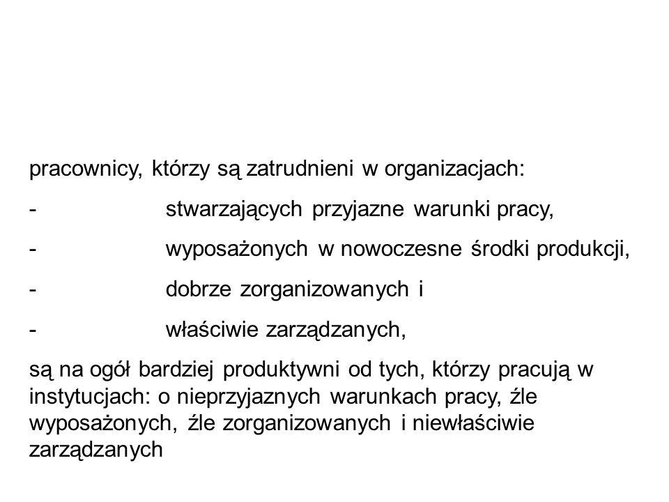 pracownicy, którzy są zatrudnieni w organizacjach: - stwarzających przyjazne warunki pracy, - wyposażonych w nowoczesne środki produkcji, - dobrze zor