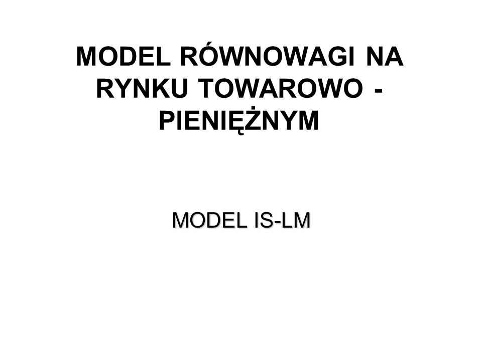 MAKROEKONOMIA Model ISLM KRZYWA IS – RYNEK DÓBR – ANALITYCZNIE (2) Przekształcając otrzymujemy równanie krzywej LM (zależność pomiędzy stopą procentową i dochodem): gdzie M/P oznacza realną podaż pieniądza.