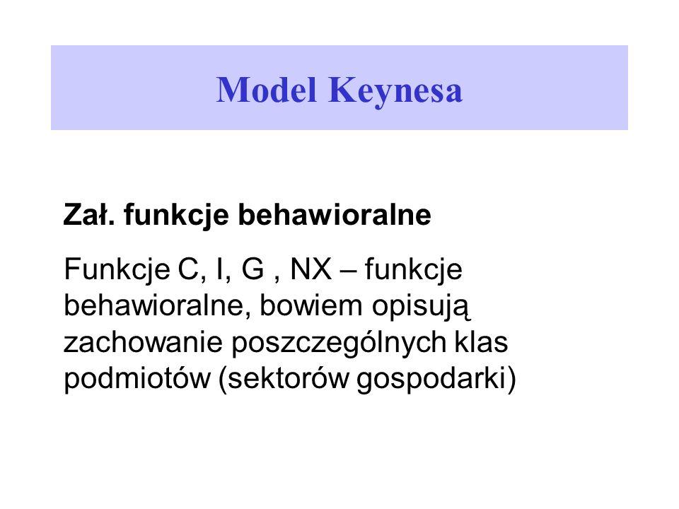 Model Keynesa Zał. funkcje behawioralne Funkcje C, I, G, NX – funkcje behawioralne, bowiem opisują zachowanie poszczególnych klas podmiotów (sektorów