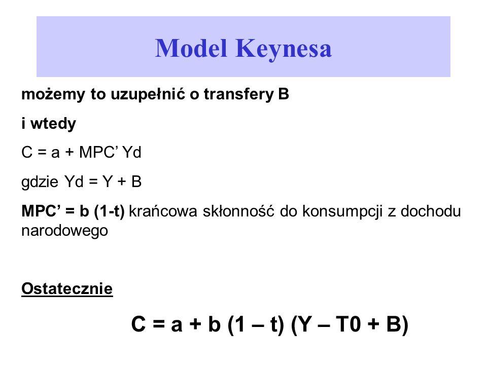 Model Keynesa możemy to uzupełnić o transfery B i wtedy C = a + MPC Yd gdzie Yd = Y + B MPC = b (1-t) krańcowa skłonność do konsumpcji z dochodu narod