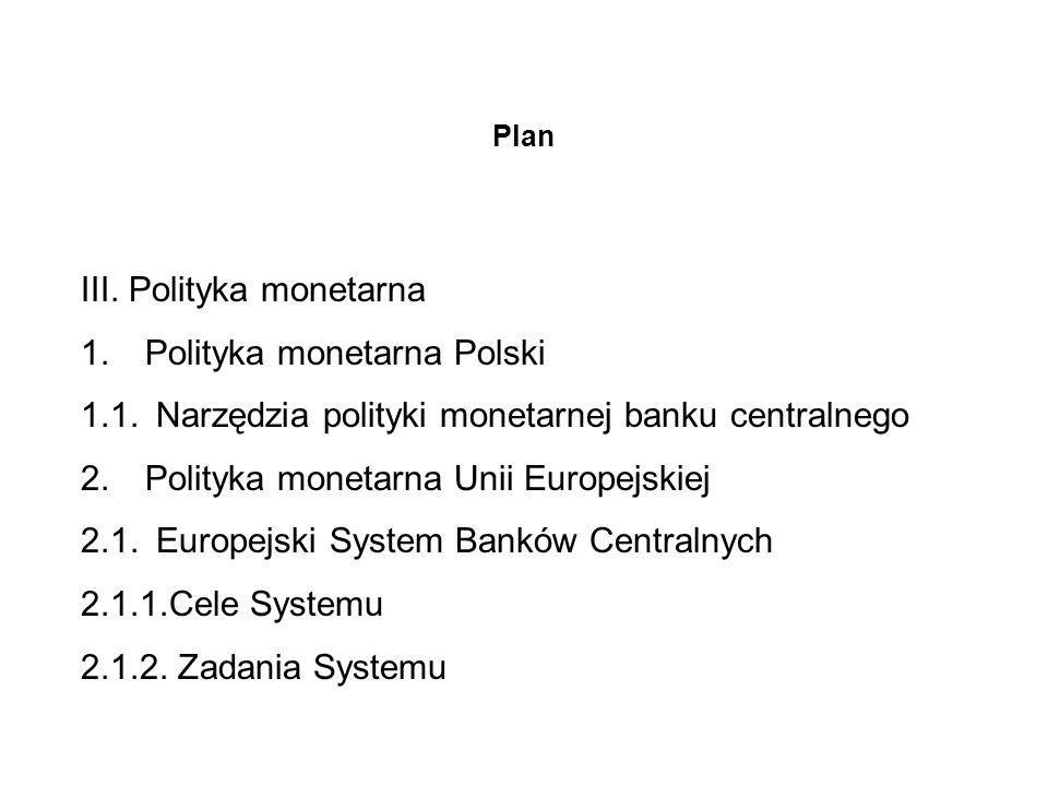 Plan III. Polityka monetarna 1. Polityka monetarna Polski 1.1. Narzędzia polityki monetarnej banku centralnego 2. Polityka monetarna Unii Europejskiej
