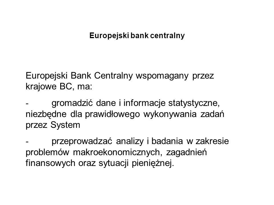 Europejski bank centralny Europejski Bank Centralny wspomagany przez krajowe BC, ma: - gromadzić dane i informacje statystyczne, niezbędne dla prawidł