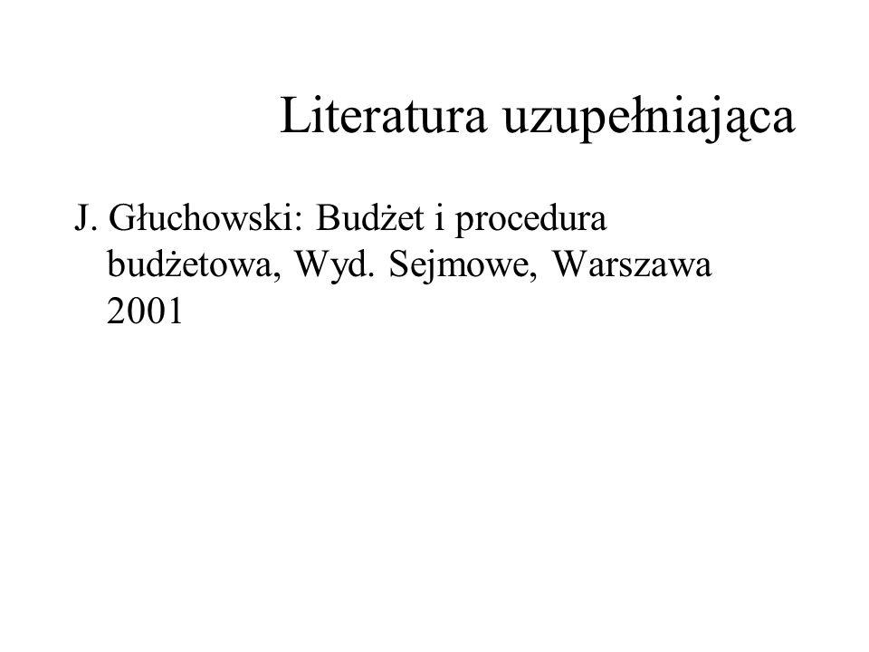 Literatura uzupełniająca J. Głuchowski: Budżet i procedura budżetowa, Wyd. Sejmowe, Warszawa 2001