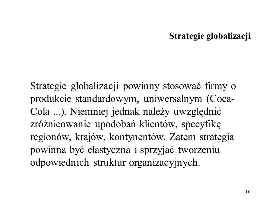 16 Strategie globalizacji Strategie globalizacji powinny stosować firmy o produkcie standardowym, uniwersalnym (Coca- Cola...). Niemniej jednak należy