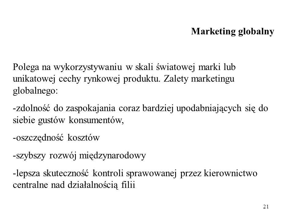 21 Marketing globalny Polega na wykorzystywaniu w skali światowej marki lub unikatowej cechy rynkowej produktu. Zalety marketingu globalnego: -zdolnoś