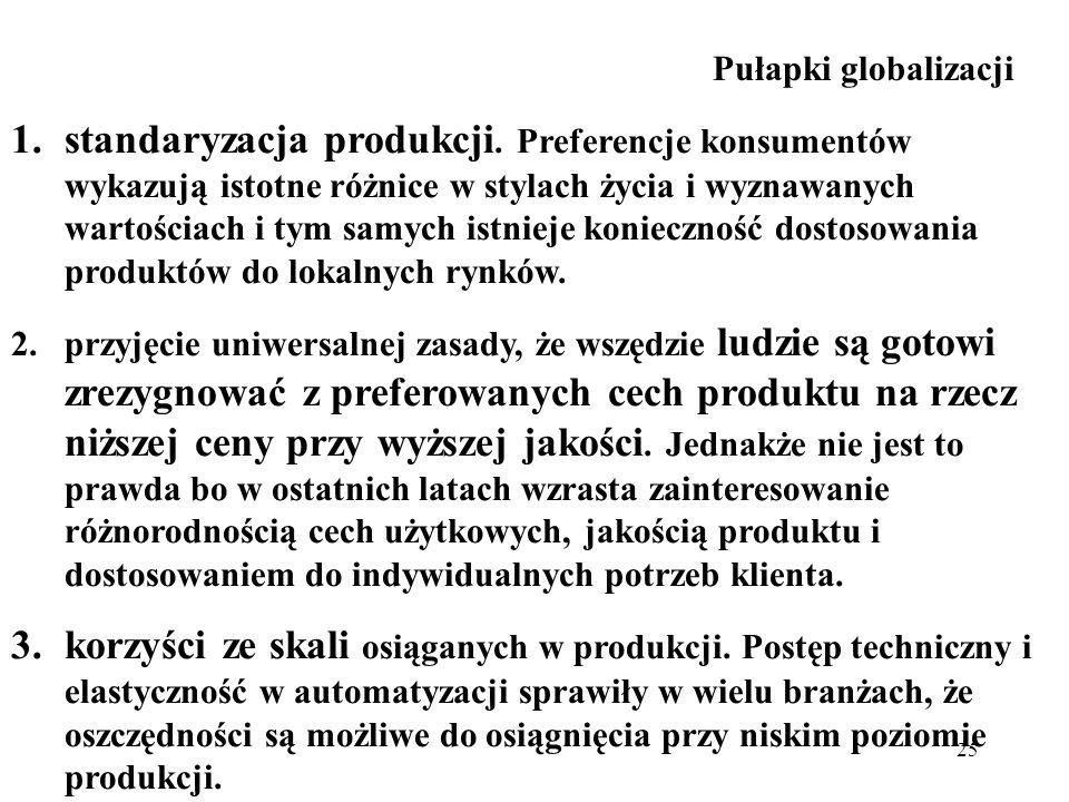 25 Pułapki globalizacji 1.standaryzacja produkcji. Preferencje konsumentów wykazują istotne różnice w stylach życia i wyznawanych wartościach i tym sa