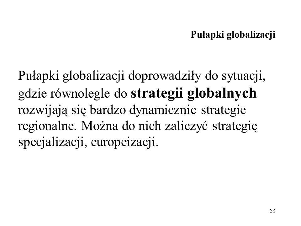 26 Pułapki globalizacji Pułapki globalizacji doprowadziły do sytuacji, gdzie równolegle do strategii globalnych rozwijają się bardzo dynamicznie strat