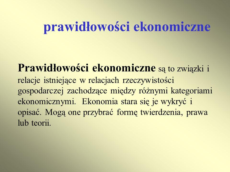 prawidłowości ekonomiczne Prawidłowości ekonomiczne są to związki i relacje istniejące w relacjach rzeczywistości gospodarczej zachodzące między różny
